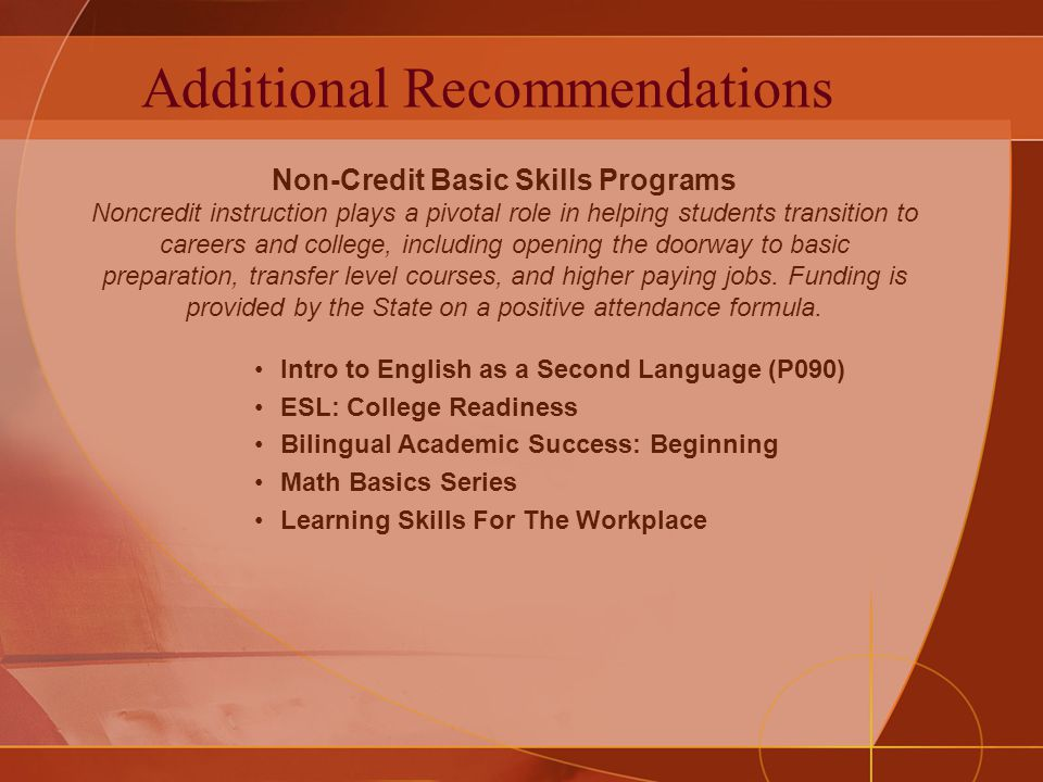 Additional Recommendations Intro to English as a Second Language (P090) ESL: College Readiness Bilingual Academic Success: Beginning Math Basics Series Learning Skills For The Workplace Non-Credit Basic Skills Programs Noncredit instruction plays a pivotal role in helping students transition to careers and college, including opening the doorway to basic preparation, transfer level courses, and higher paying jobs.