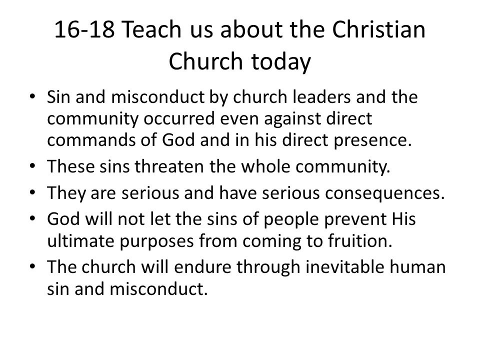 16-18 Teach us about the Christian Church today Sin and misconduct by church leaders and the community occurred even against direct commands of God an