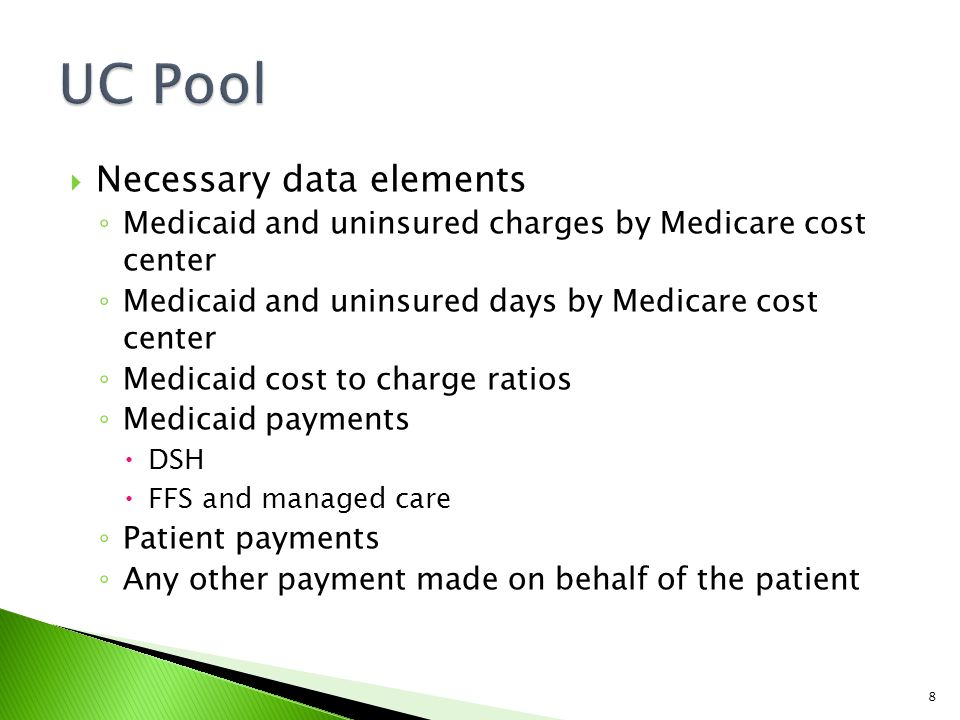  Necessary data elements ◦ Medicaid and uninsured charges by Medicare cost center ◦ Medicaid and uninsured days by Medicare cost center ◦ Medicaid cost to charge ratios ◦ Medicaid payments  DSH  FFS and managed care ◦ Patient payments ◦ Any other payment made on behalf of the patient 8