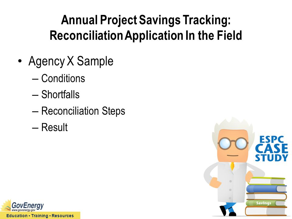 Education ▪ Training ▪ Resources Annual Project Savings Tracking: Reconciliation Application In the Field Agency X Sample – Conditions – Shortfalls – Reconciliation Steps – Result