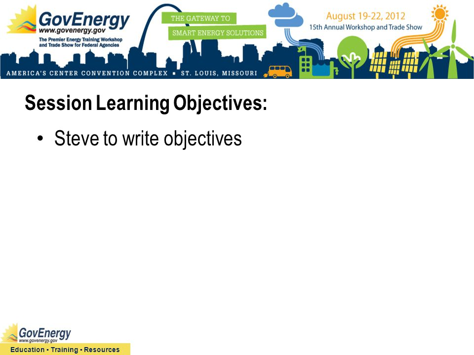 Session Learning Objectives: Education ▪ Training ▪ Resources Steve to write objectives