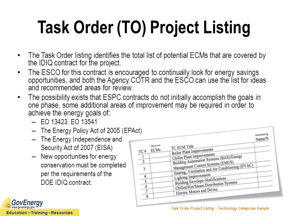 Education ▪ Training ▪ Resources Task Order (TO) Project Listing The Task Order listing identifies the total list of potential ECMs that are covered by the IDIQ contract for the project.