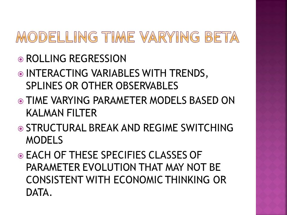  ROLLING REGRESSION  INTERACTING VARIABLES WITH TRENDS, SPLINES OR OTHER OBSERVABLES  TIME VARYING PARAMETER MODELS BASED ON KALMAN FILTER  STRUCTURAL BREAK AND REGIME SWITCHING MODELS  EACH OF THESE SPECIFIES CLASSES OF PARAMETER EVOLUTION THAT MAY NOT BE CONSISTENT WITH ECONOMIC THINKING OR DATA.