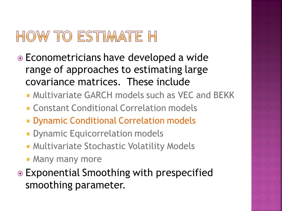  Econometricians have developed a wide range of approaches to estimating large covariance matrices. These include  Multivariate GARCH models such as
