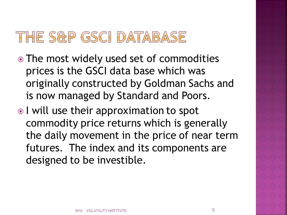  The most widely used set of commodities prices is the GSCI data base which was originally constructed by Goldman Sachs and is now managed by Standard and Poors.