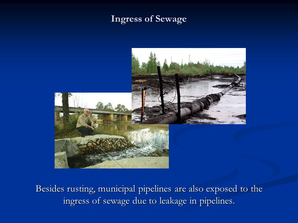 Ingress of Sewage Besides rusting, municipal pipelines are also exposed to the ingress of sewage due to leakage in pipelines.