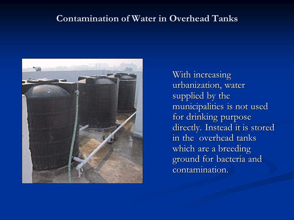 Contamination of Water in Overhead Tanks With increasing urbanization, water supplied by the municipalities is not used for drinking purpose directly.