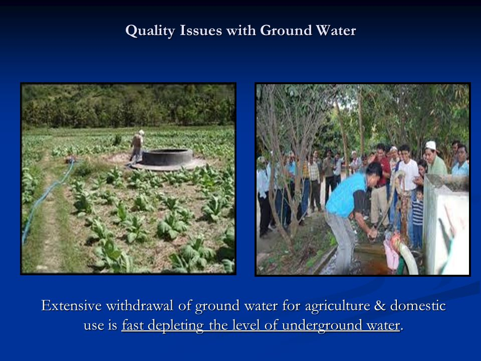 Quality Issues with Ground Water Extensive withdrawal of ground water for agriculture & domestic use is fast depleting the level of underground water.