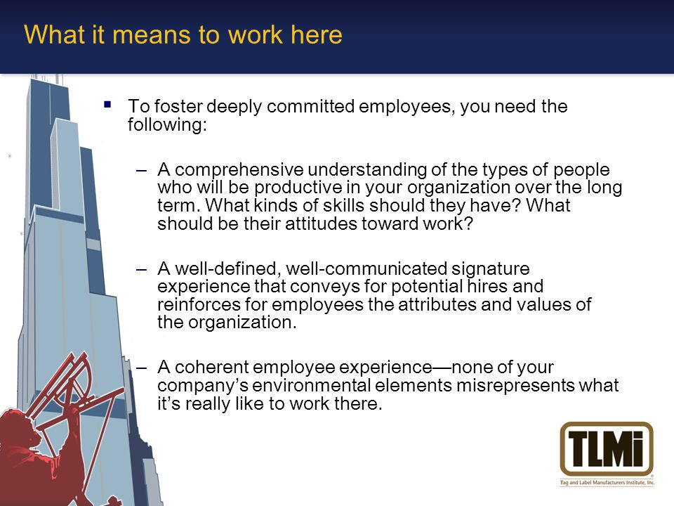  To foster deeply committed employees, you need the following: –A comprehensive understanding of the types of people who will be productive in your organization over the long term.