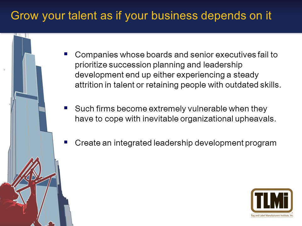 Grow your talent as if your business depends on it  Companies whose boards and senior executives fail to prioritize succession planning and leadership development end up either experiencing a steady attrition in talent or retaining people with outdated skills.