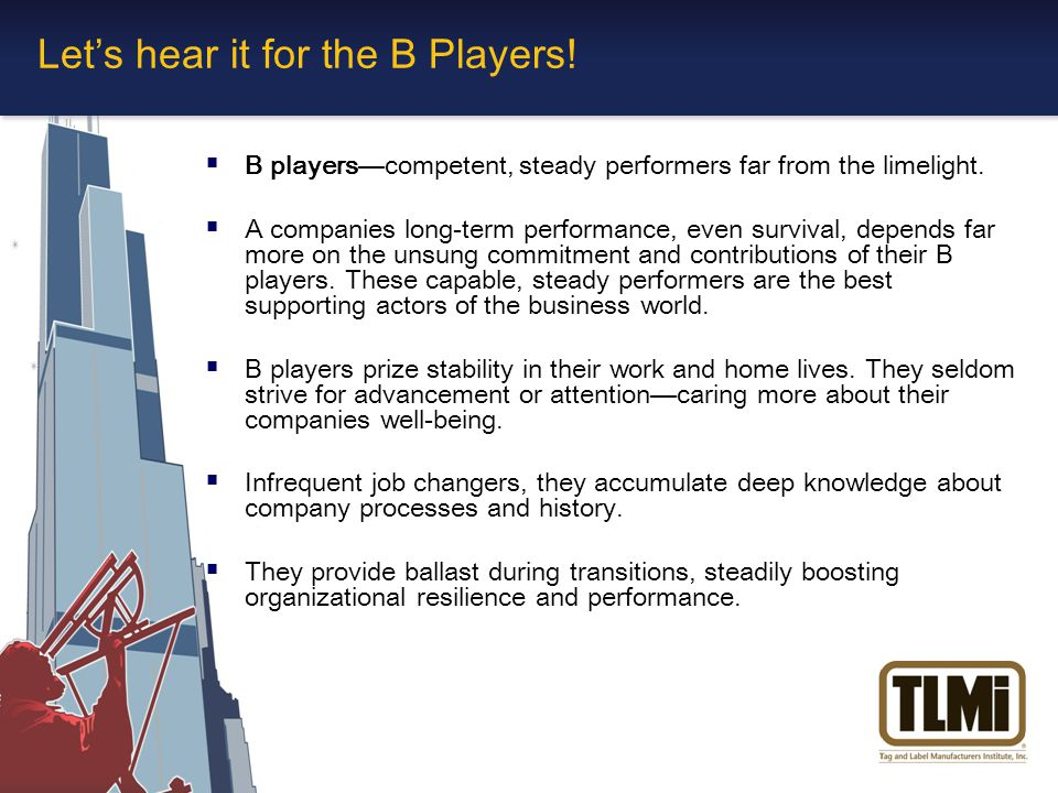 Let's hear it for the B Players.  B players—competent, steady performers far from the limelight.