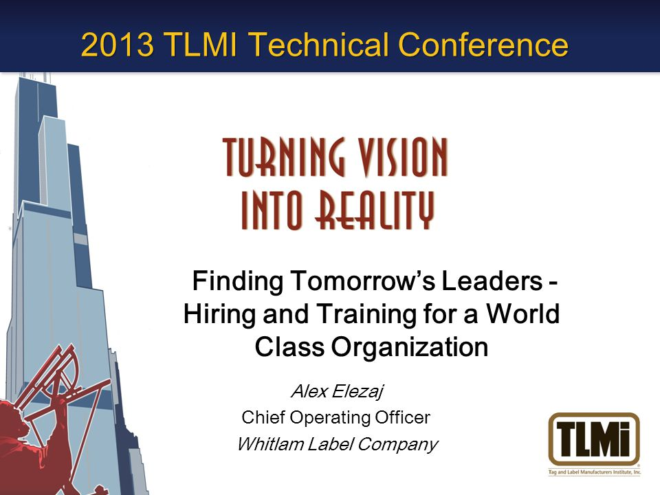 2013 TLMI Technical Conference Finding Tomorrow's Leaders - Hiring and Training for a World Class Organization Alex Elezaj Chief Operating Officer Whitlam Label Company