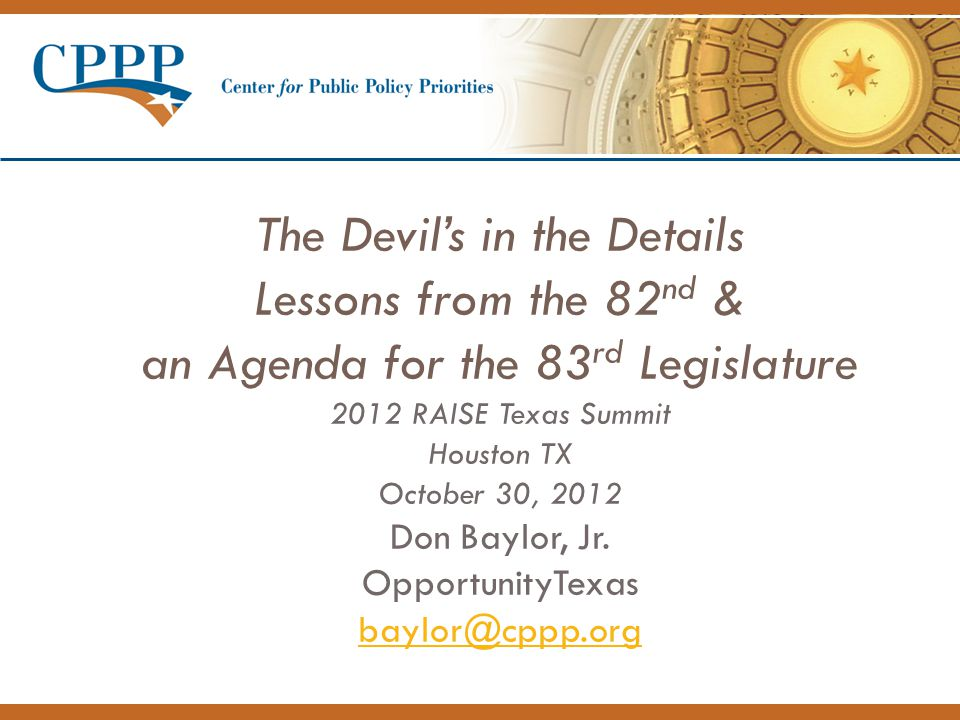 The Devil's in the Details Lessons from the 82 nd & an Agenda for the 83 rd Legislature 2012 RAISE Texas Summit Houston TX October 30, 2012 Don Baylor, Jr.