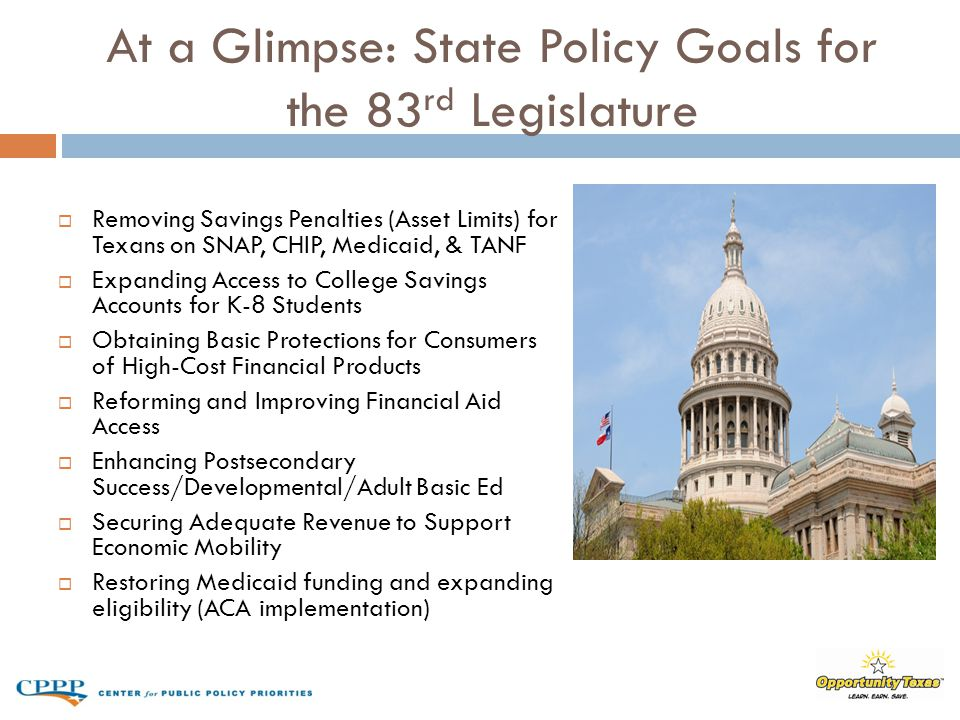 At a Glimpse: State Policy Goals for the 83 rd Legislature  Removing Savings Penalties (Asset Limits) for Texans on SNAP, CHIP, Medicaid, & TANF  Expanding Access to College Savings Accounts for K-8 Students  Obtaining Basic Protections for Consumers of High-Cost Financial Products  Reforming and Improving Financial Aid Access  Enhancing Postsecondary Success/Developmental/Adult Basic Ed  Securing Adequate Revenue to Support Economic Mobility  Restoring Medicaid funding and expanding eligibility (ACA implementation)