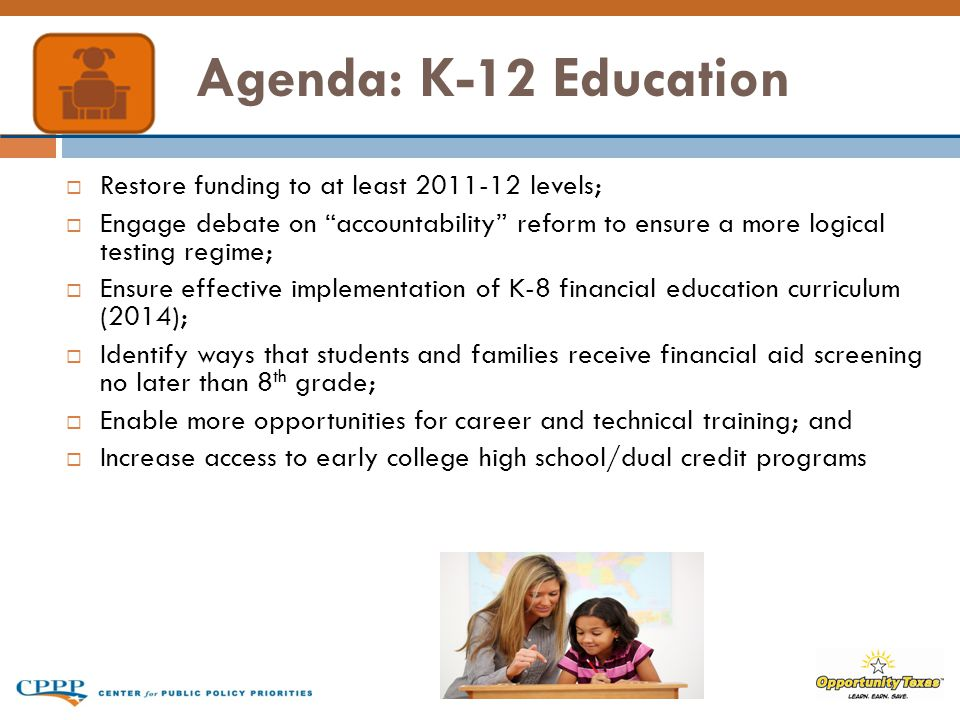 Agenda: K-12 Education  Restore funding to at least 2011-12 levels;  Engage debate on accountability reform to ensure a more logical testing regime;  Ensure effective implementation of K-8 financial education curriculum (2014);  Identify ways that students and families receive financial aid screening no later than 8 th grade;  Enable more opportunities for career and technical training; and  Increase access to early college high school/dual credit programs