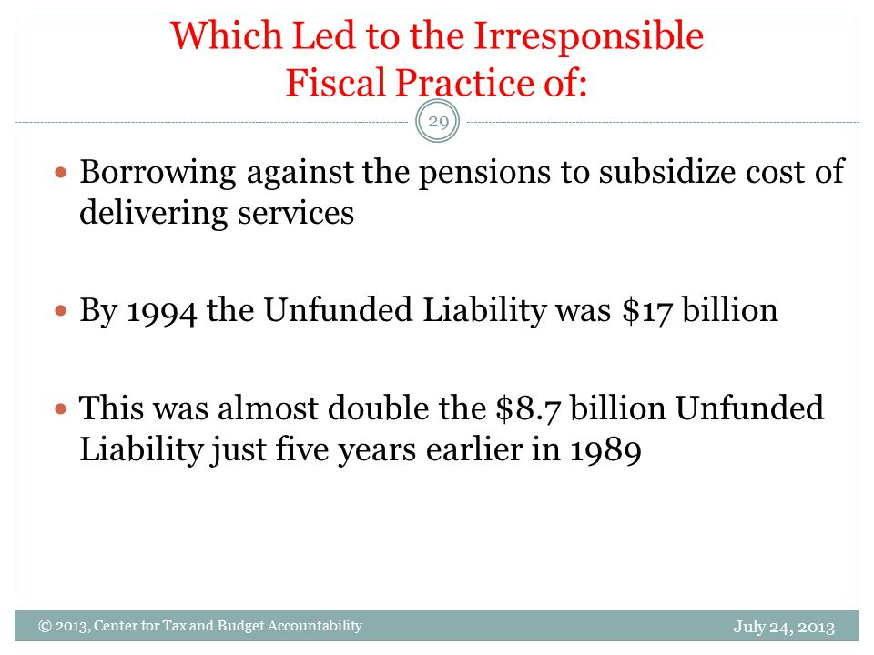 Which Led to the Irresponsible Fiscal Practice of: July 24, 2013 29 © 2013, Center for Tax and Budget Accountability Borrowing against the pensions to subsidize cost of delivering services By 1994 the Unfunded Liability was $17 billion This was almost double the $8.7 billion Unfunded Liability just five years earlier in 1989