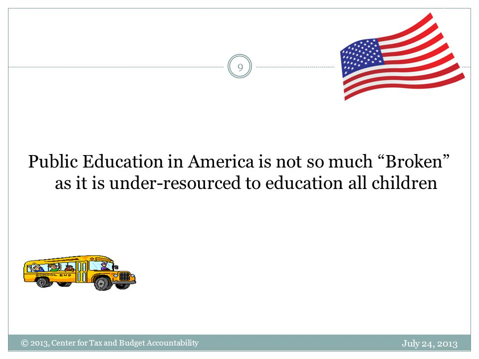July 24, 2013 9 Public Education in America is not so much Broken as it is under-resourced to education all children © 2013, Center for Tax and Budget Accountability