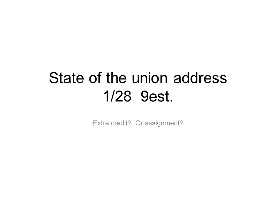 State of the union address 1/28 9est. Extra credit? Or assignment?