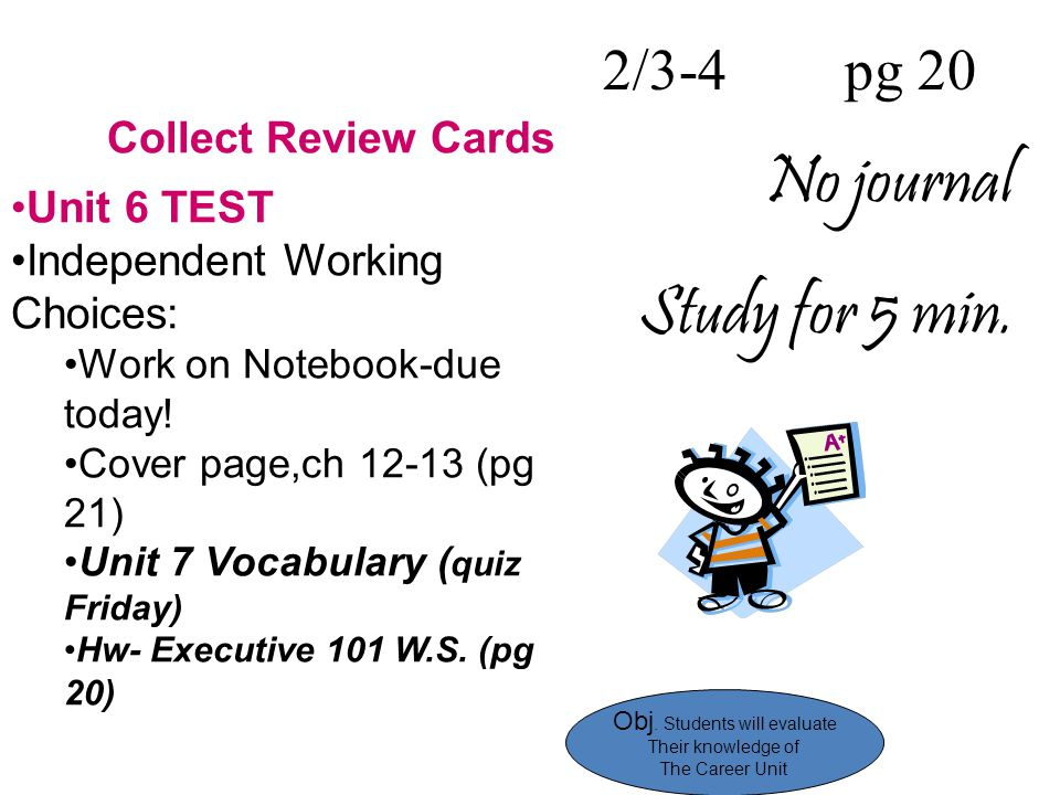 2/3-4 pg 20 No journal Study for 5 min. Collect Review Cards Unit 6 TEST Independent Working Choices: Work on Notebook-due today! Cover page,ch 12-13