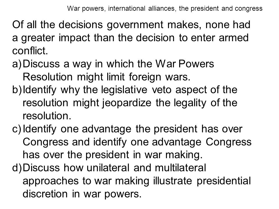 War powers, international alliances, the president and congress Of all the decisions government makes, none had a greater impact than the decision to