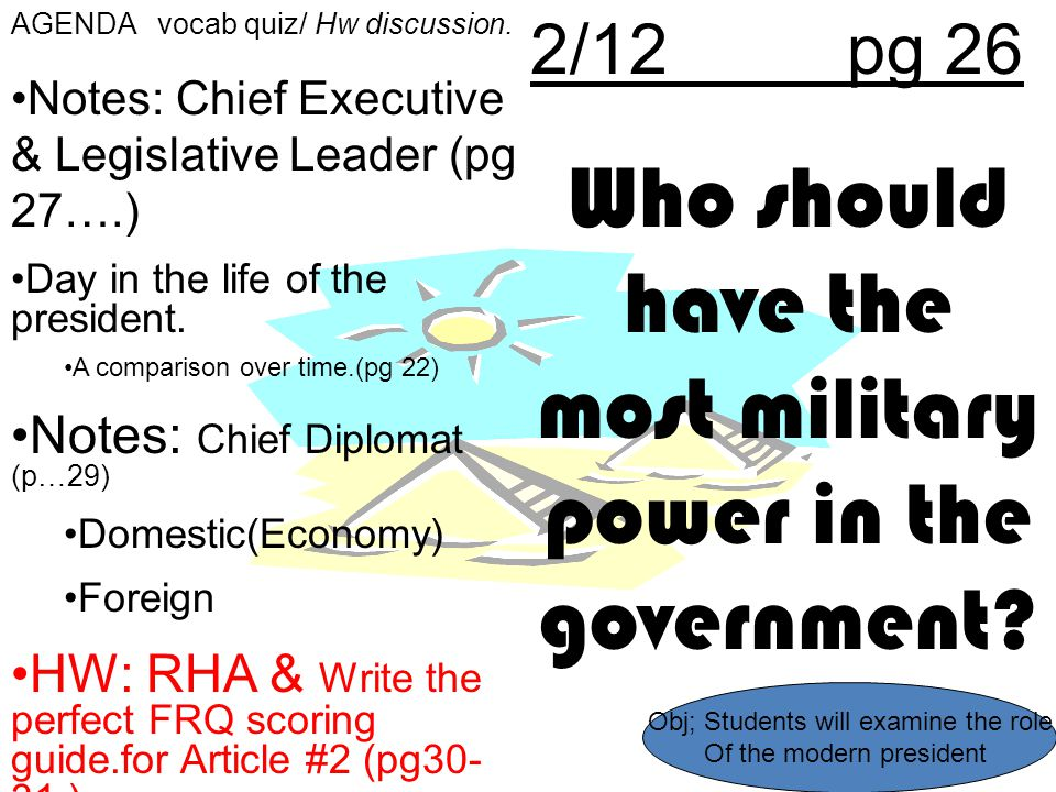 2/12pg 26 Who should have the most military power in the government? AGENDA vocab quiz/ Hw discussion. Notes: Chief Executive & Legislative Leader (pg