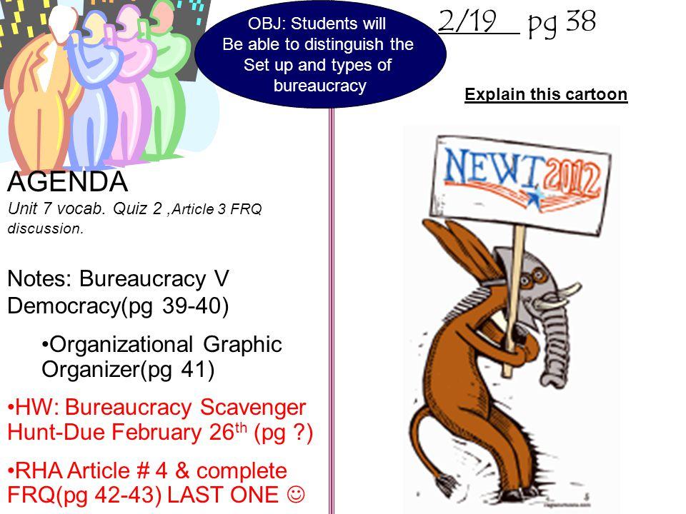 2/19 pg 38 AGENDA Unit 7 vocab. Quiz 2, Article 3 FRQ discussion. Notes: Bureaucracy V Democracy(pg 39-40) Organizational Graphic Organizer(pg 41) HW: