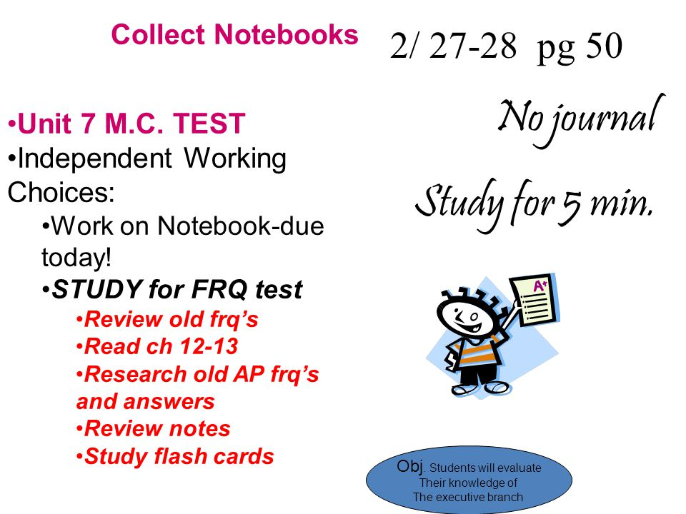 2/ 27-28 pg 50 No journal Study for 5 min. Collect Notebooks Unit 7 M.C. TEST Independent Working Choices: Work on Notebook-due today! STUDY for FRQ t