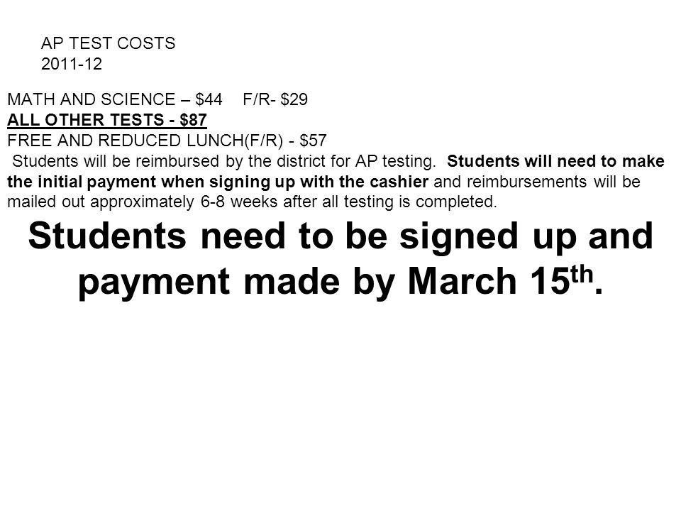 AP TEST COSTS 2011-12 MATH AND SCIENCE – $44 F/R- $29 ALL OTHER TESTS - $87 FREE AND REDUCED LUNCH(F/R) - $57 Students will be reimbursed by the distr