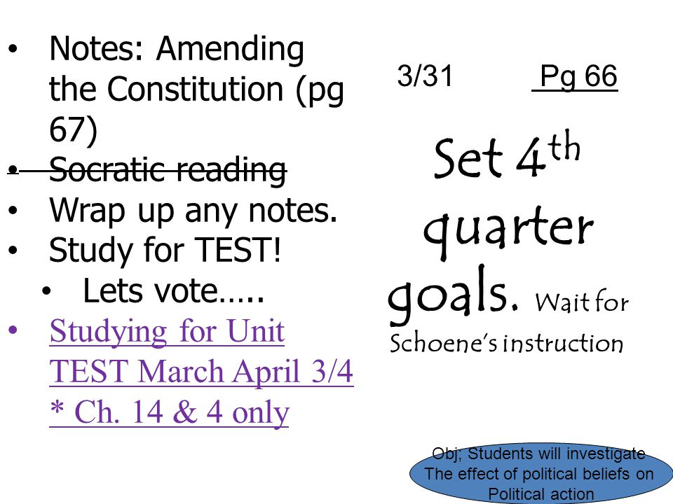 Notes: Amending the Constitution (pg 67) Socratic reading Wrap up any notes. Study for TEST! Lets vote….. Studying for Unit TEST March April 3/4 * Ch.