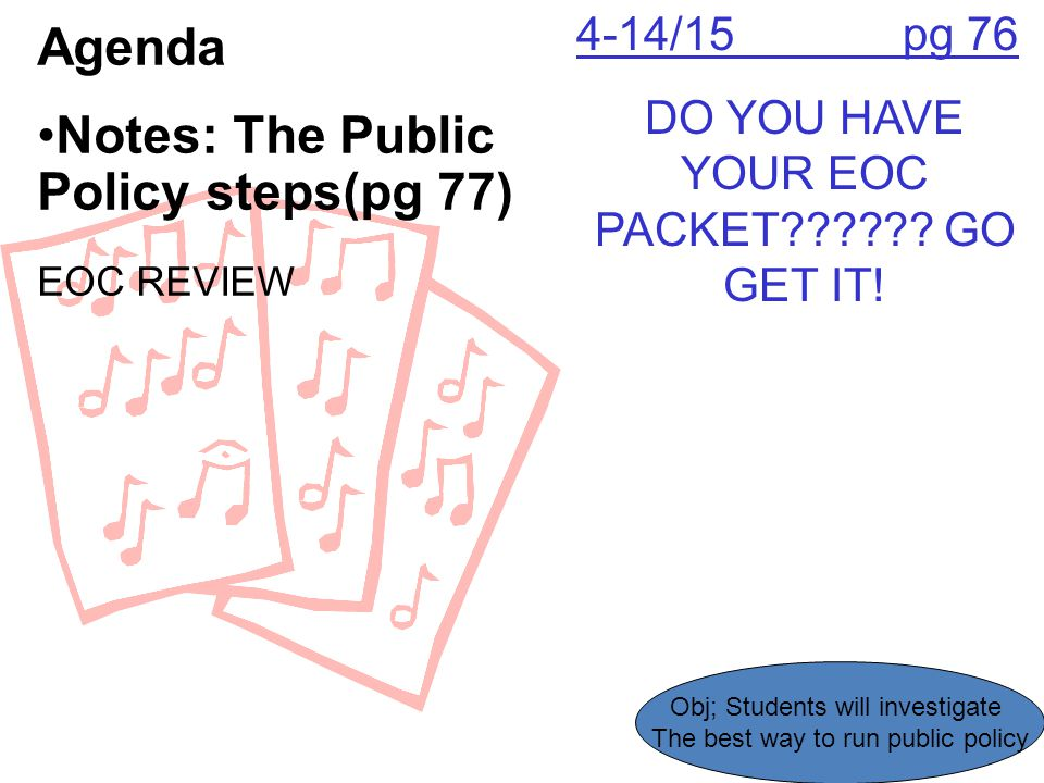 4-14/15 pg 76 DO YOU HAVE YOUR EOC PACKET?????? GO GET IT! Agenda Notes: The Public Policy steps(pg 77) EOC REVIEW Obj; Students will investigate The