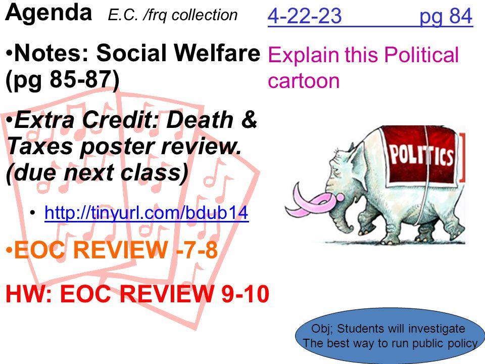 4-22-23 pg 84 Explain this Political cartoon Agenda E.C. /frq collection Notes: Social Welfare (pg 85-87) Extra Credit: Death & Taxes poster review. (