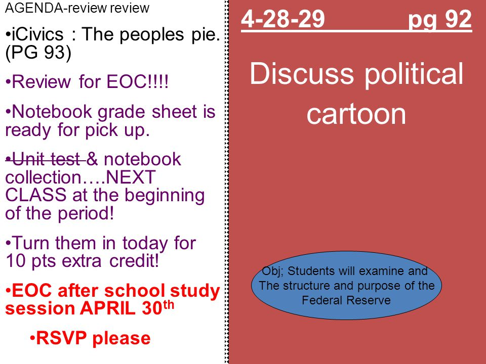 4-28-29 pg 92 Discuss political cartoon AGENDA-review review iCivics : The peoples pie. (PG 93) Review for EOC!!!! Notebook grade sheet is ready for p