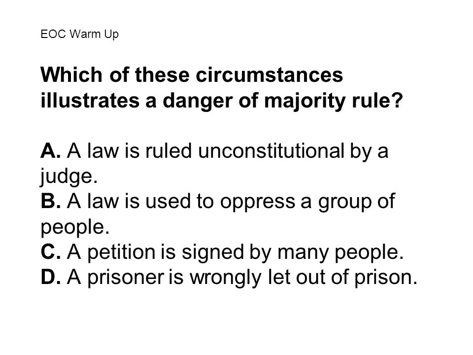 EOC Warm Up Which of these circumstances illustrates a danger of majority rule? A. A law is ruled unconstitutional by a judge. B. A law is used to opp