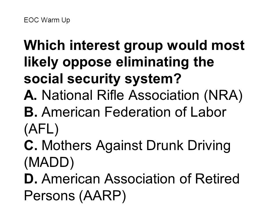 EOC Warm Up Which interest group would most likely oppose eliminating the social security system? A. National Rifle Association (NRA) B. American Fede