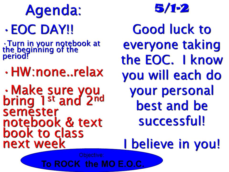 5/1-2 Good luck to everyone taking the EOC. I know you will each do your personal best and be successful! I believe in you! Agenda: EOC DAY!!EOC DAY!!