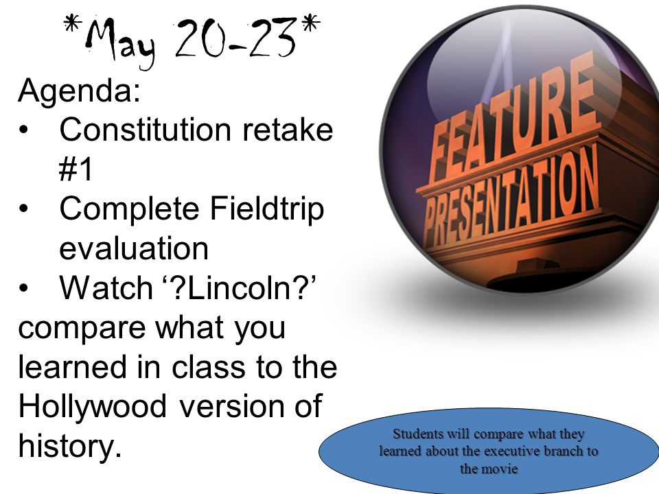 *May 20-23* Agenda: Constitution retake #1 Complete Fieldtrip evaluation Watch '?Lincoln?' compare what you learned in class to the Hollywood version
