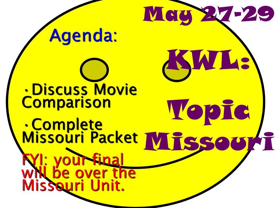 May 27-29 KWL: Topic MissouriAgenda: Discuss Movie ComparisonDiscuss Movie Comparison Complete Missouri PacketComplete Missouri Packet FYI: your final