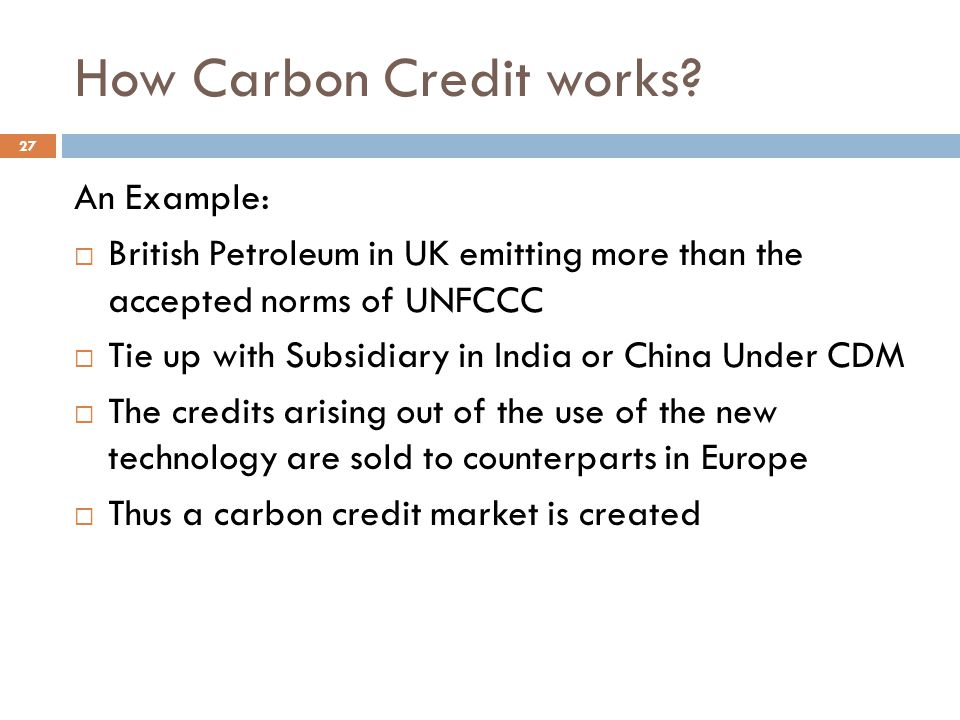 How Carbon Credit works? An Example:  British Petroleum in UK emitting more than the accepted norms of UNFCCC  Tie up with Subsidiary in India or Ch