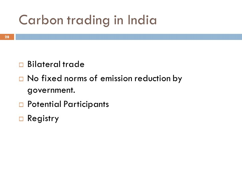 Carbon trading in India  Bilateral trade  No fixed norms of emission reduction by government.  Potential Participants  Registry 28
