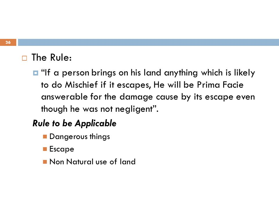 " The Rule:  ""If a person brings on his land anything which is likely to do Mischief if it escapes, He will be Prima Facie answerable for the damage"