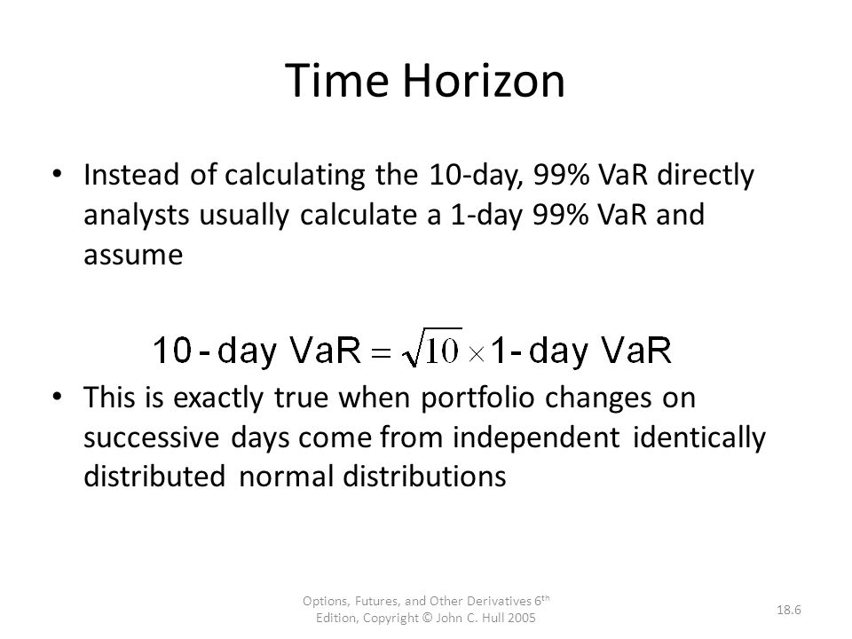 Options, Futures, and Other Derivatives 6 th Edition, Copyright © John C. Hull 2005 18.6 Time Horizon Instead of calculating the 10-day, 99% VaR direc