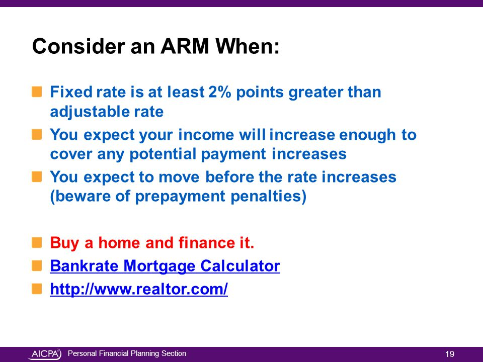 Personal Financial Planning Section Consider an ARM When: Fixed rate is at least 2% points greater than adjustable rate You expect your income will in