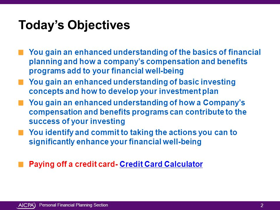 Personal Financial Planning Section Today's Objectives You gain an enhanced understanding of the basics of financial planning and how a company's comp