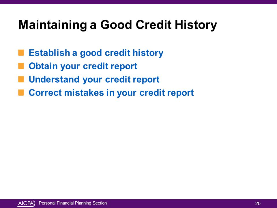 Personal Financial Planning Section Maintaining a Good Credit History Establish a good credit history Obtain your credit report Understand your credit