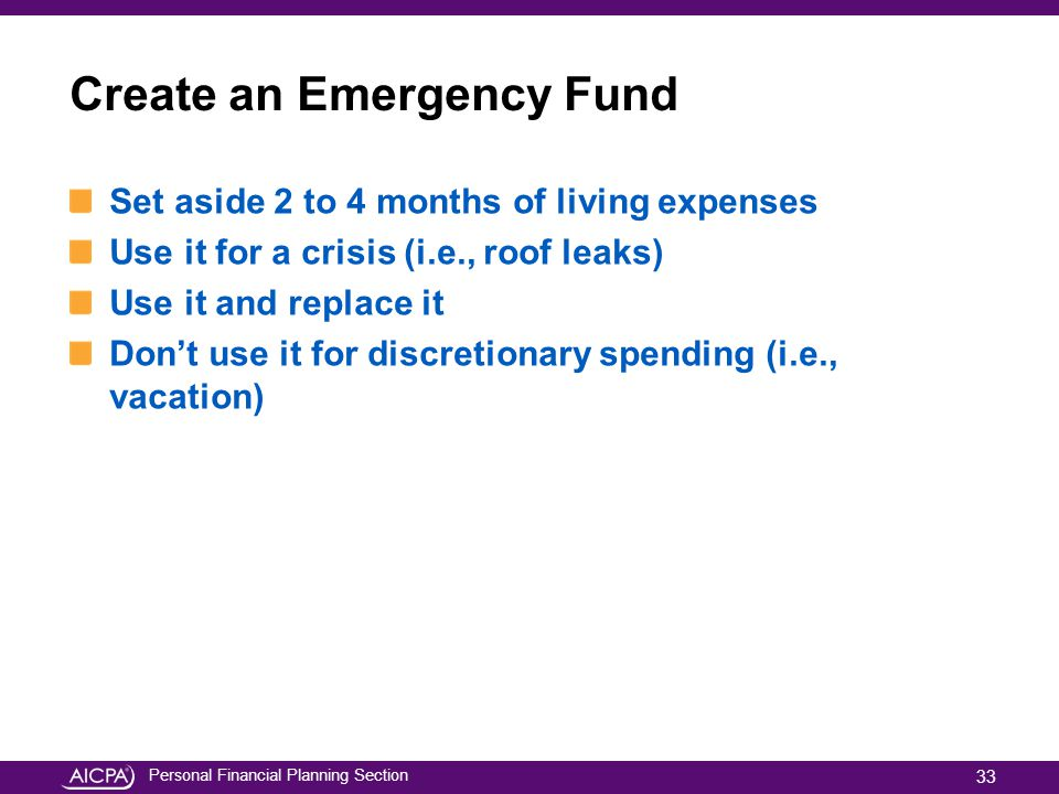 Personal Financial Planning Section Create an Emergency Fund Set aside 2 to 4 months of living expenses Use it for a crisis (i.e., roof leaks) Use it