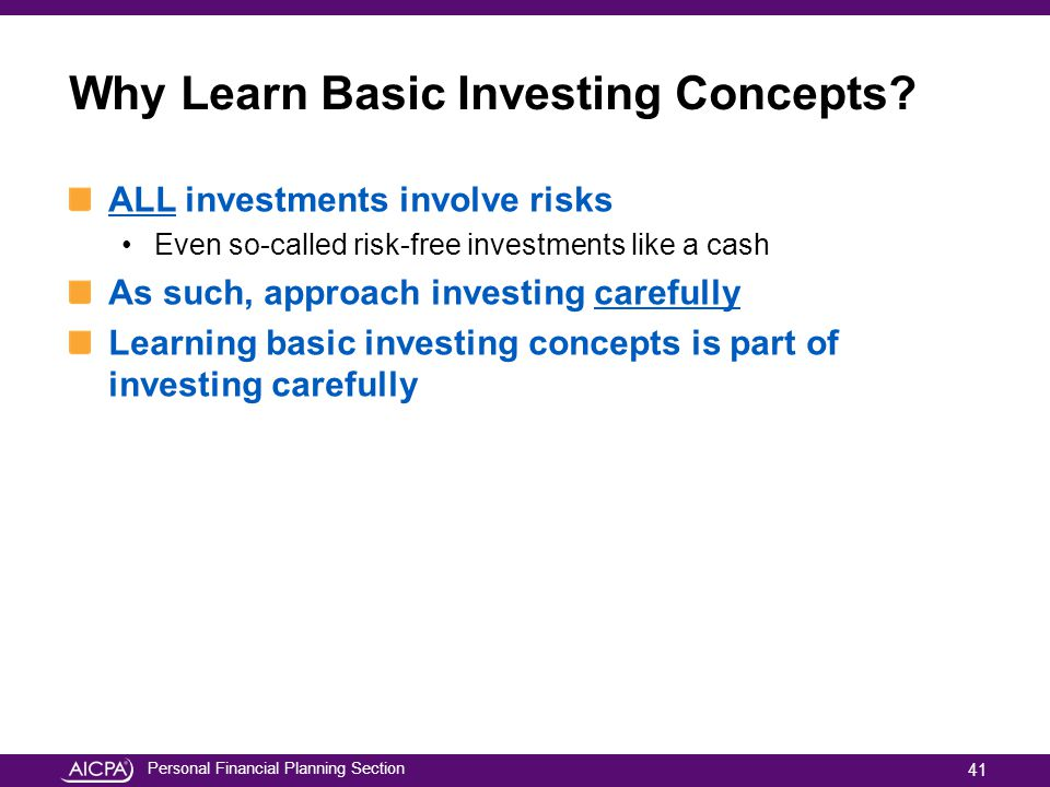 Personal Financial Planning Section Why Learn Basic Investing Concepts? ALL investments involve risks Even so-called risk-free investments like a cash