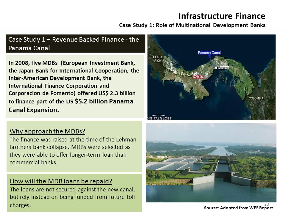 20 Infrastructure Finance Case Study 1: Role of Multinational Development Banks Case Study 1 – Revenue Backed Finance - the Panama Canal In 2008, five