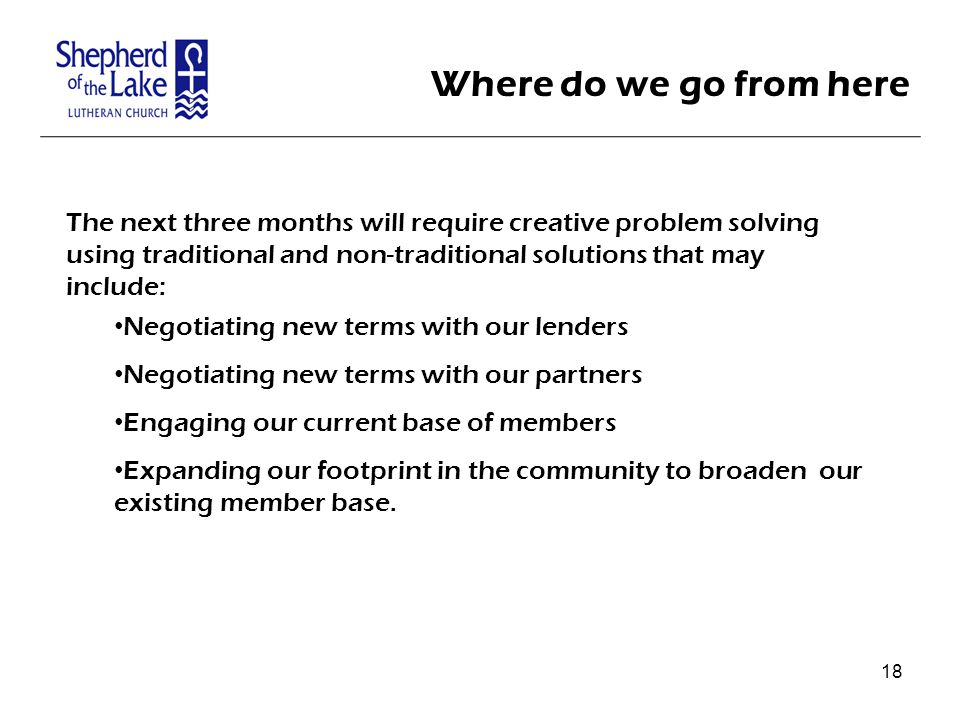 Where do we go from here The next three months will require creative problem solving using traditional and non-traditional solutions that may include: Negotiating new terms with our lenders Negotiating new terms with our partners Engaging our current base of members Expanding our footprint in the community to broaden our existing member base.