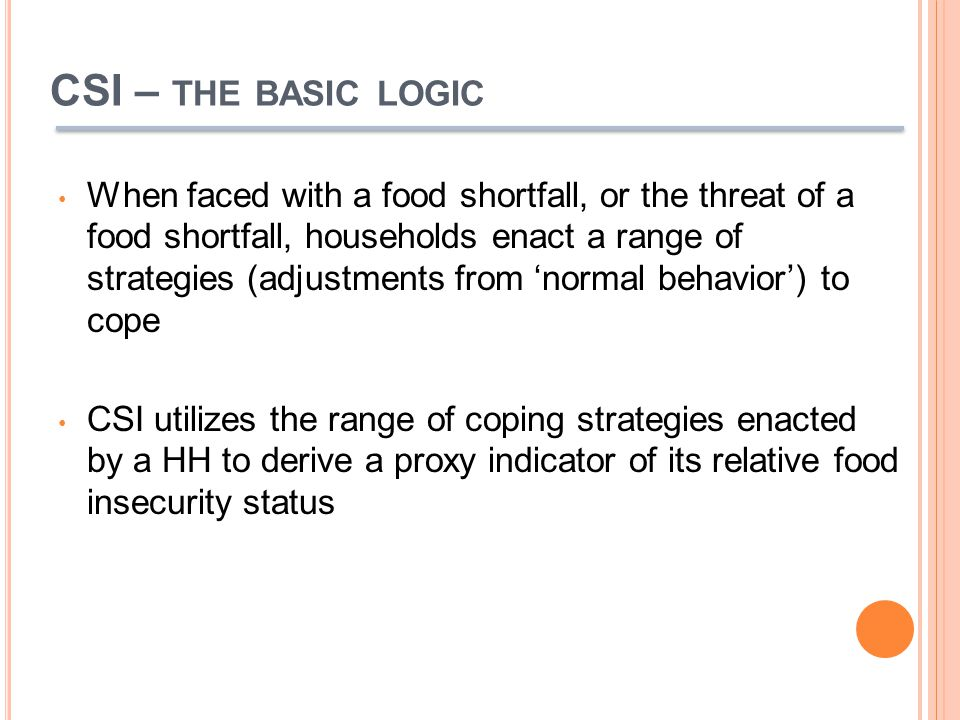 CSI – THE BASIC LOGIC When faced with a food shortfall, or the threat of a food shortfall, households enact a range of strategies (adjustments from 'normal behavior') to cope CSI utilizes the range of coping strategies enacted by a HH to derive a proxy indicator of its relative food insecurity status
