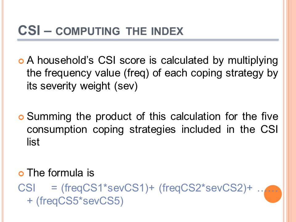CSI – COMPUTING THE INDEX A household's CSI score is calculated by multiplying the frequency value (freq) of each coping strategy by its severity weight (sev) Summing the product of this calculation for the five consumption coping strategies included in the CSI list The formula is CSI = (freqCS1*sevCS1)+ (freqCS2*sevCS2)+ …… + (freqCS5*sevCS5)